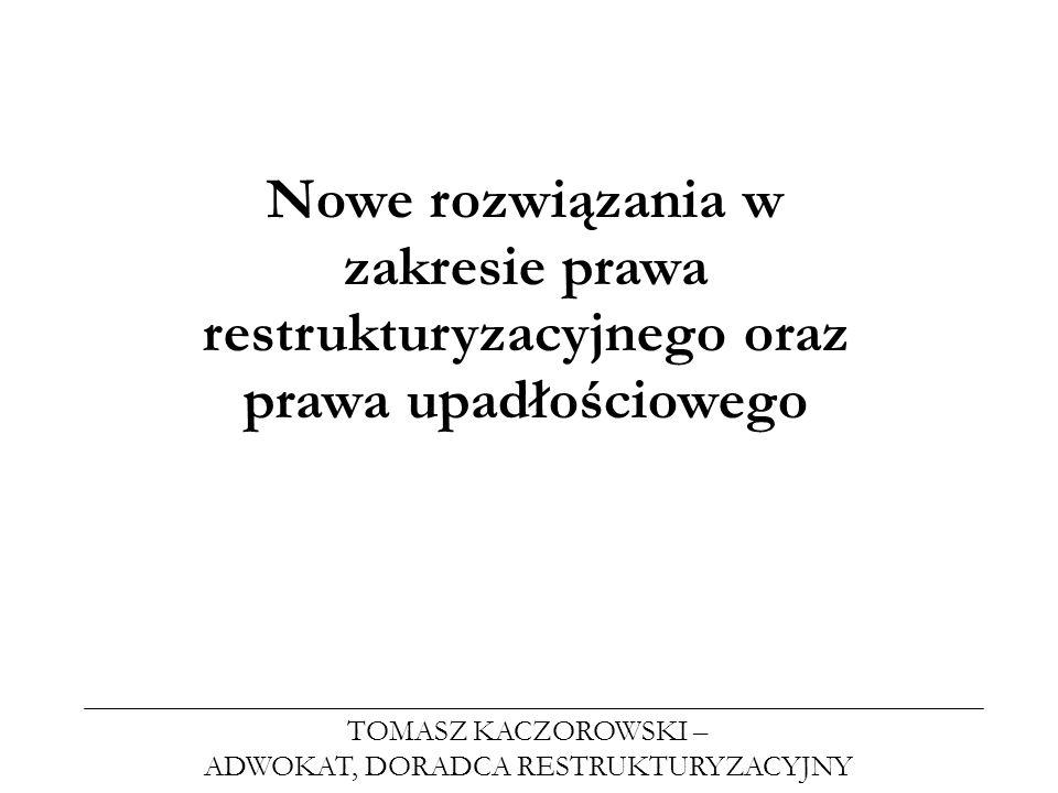 TOMASZ KACZOROWSKI – ADWOKAT, DORADCA RESTRUKTURYZACYJNY Nowe rozwiązania w zakresie prawa restrukturyzacyjnego oraz prawa upadłościowego