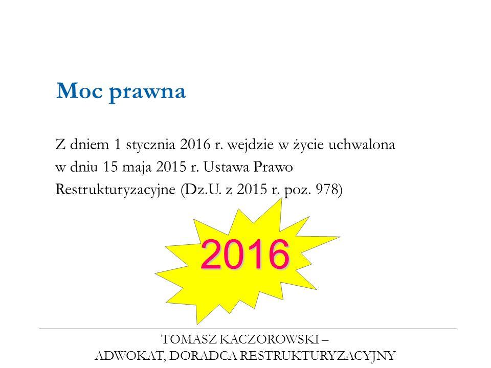TOMASZ KACZOROWSKI – ADWOKAT, DORADCA RESTRUKTURYZACYJNY Moc prawna Z dniem 1 stycznia 2016 r. wejdzie w życie uchwalona w dniu 15 maja 2015 r. Ustawa