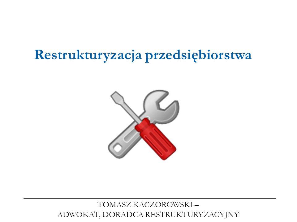 TOMASZ KACZOROWSKI – ADWOKAT, DORADCA RESTRUKTURYZACYJNY Restrukturyzacja przedsiębiorstwa
