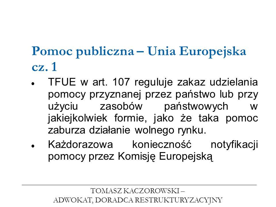 TOMASZ KACZOROWSKI – ADWOKAT, DORADCA RESTRUKTURYZACYJNY Pomoc publiczna – Unia Europejska cz. 1 TFUE w art. 107 reguluje zakaz udzielania pomocy przy