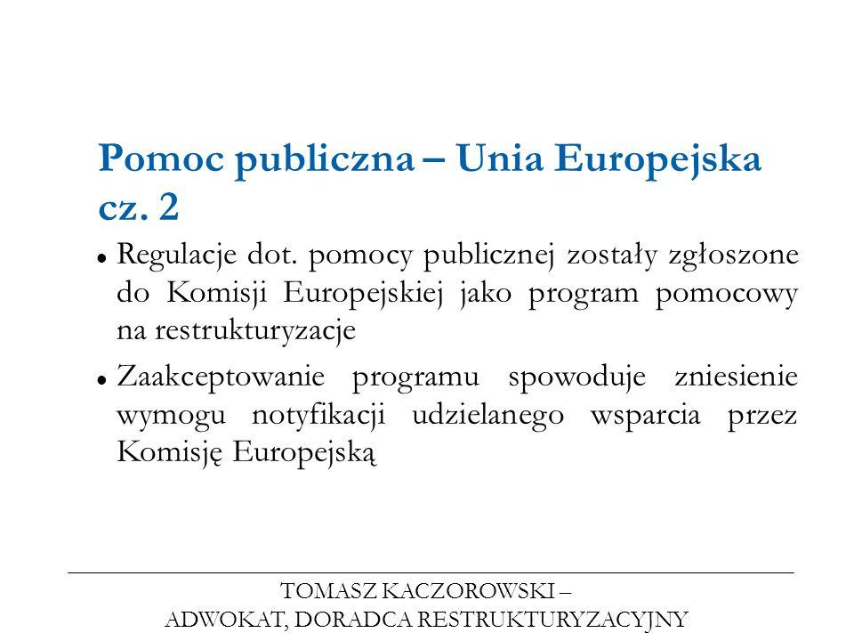 TOMASZ KACZOROWSKI – ADWOKAT, DORADCA RESTRUKTURYZACYJNY Pomoc publiczna – Unia Europejska cz. 2 Regulacje dot. pomocy publicznej zostały zgłoszone do
