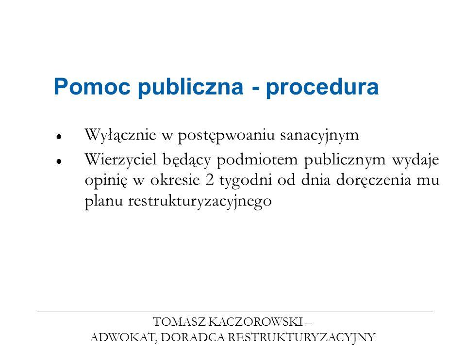 TOMASZ KACZOROWSKI – ADWOKAT, DORADCA RESTRUKTURYZACYJNY Pomoc publiczna - procedura Wyłącznie w postępwoaniu sanacyjnym Wierzyciel będący podmiotem p