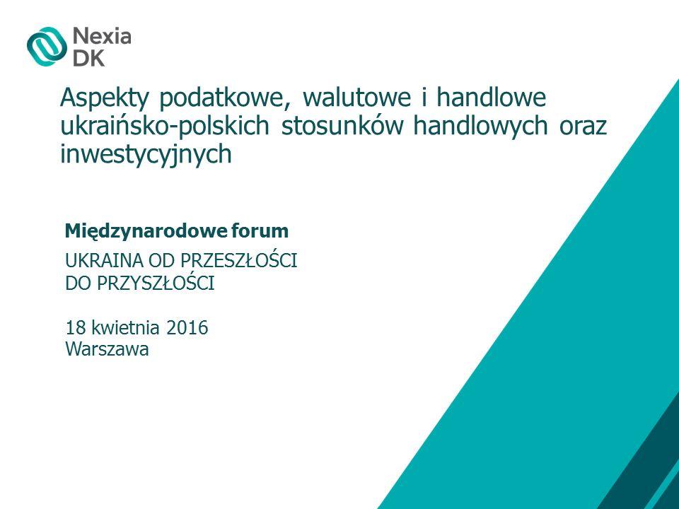 Międzynarodowe forum UKRAINA OD PRZESZŁOŚCI DO PRZYSZŁOŚCI 18 kwietnia 2016 Warszawa Aspekty podatkowe, walutowe i handlowe ukraińsko-polskich stosunków handlowych oraz inwestycyjnych