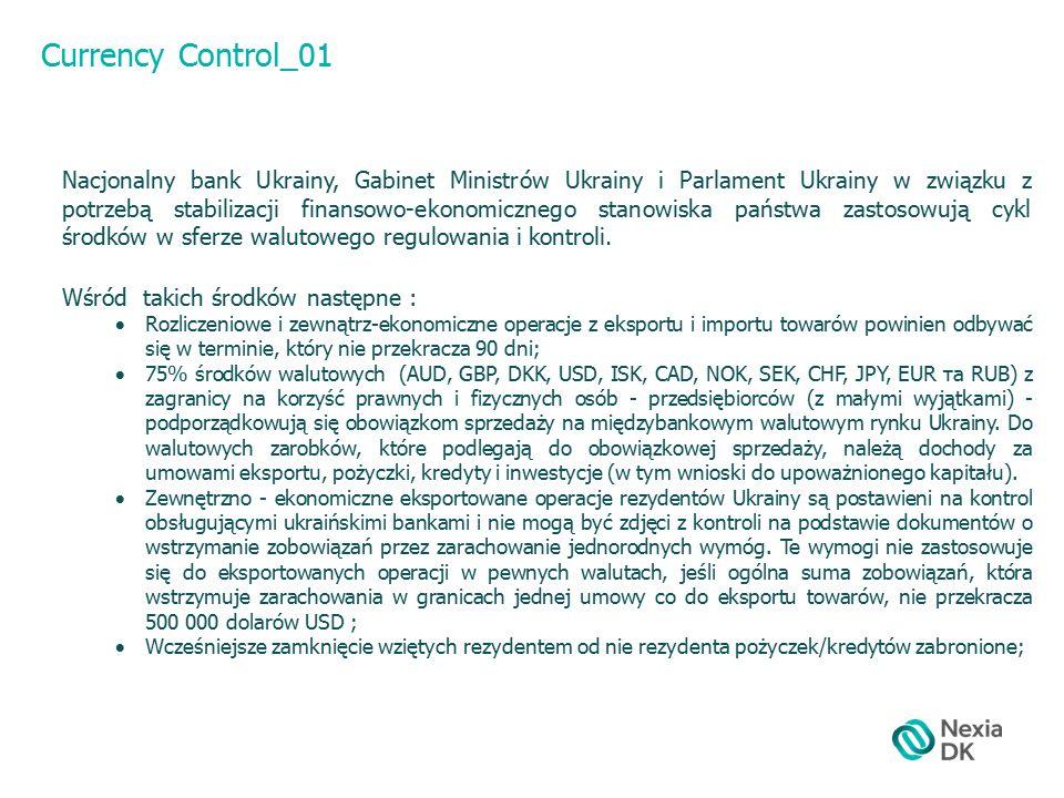Currency Control_02  Zabrania się zakup lub przeliczenie waluty w celu: o zwrot zagranicznym inwestorom dewidendów, o Zwrot a granicę kosztów, które były otrzymane inwestorami za operacje a) zmniejszenie umownych kapitałów prawnych osób, b) wyjście z nimi z gospodarczych przedsiębiorstw, o c) sprzedaż korporacyjnych upoważnień prawnych osób, które nie zarejestrowane są akcjami ;  Osobne walutne operacje (z wyjątkami) potrzebują poprzedniej indywidualnej licencji Nacjonalnego banku Ukrainy, z osobna: o Wywóz, przekaz i przesyłanie za granicę Ukrainy waluty; o Wykorzystanie waluty na terytorium Ukrainy jako sposób zapłaty lub zastawy, za wyjątkiem opłaty w walucie za towar, usługi, a także opłata pracy na tymczasowo okupowanej terytorium Ukrainy; o Rozmieszczenie walutowych cenności (w tym walut zagranicznych czy waluty Ukrainy) na kontach i inwestycjach za granicami Ukrainy; o Inwestowanie za granicą, w tym zakup akcji;  Umowy o otrzymanie pożyczek/kredytów rezydentami od nie rezydentów podlegają obowiązkowym dotrzymaniu ustanowionych nim maksymalnych rozmiarów procentowych stawek;  Dla przekazania rezydentem nie rezydentowi za nadane usługi, pracę, prawa intelektualnej własności za zewnątrz-ekonomicznymi umowami, sumą która nie przekracza 50 000 euro, potrzebne jest otrzymać akt cenowej ekspertyzy Państwowej informacyjno-analityczne centrum monitoringu zewnętrznych towarnych rynków lub specjalna zgoda Nacjonalnego banku Ukrainy.