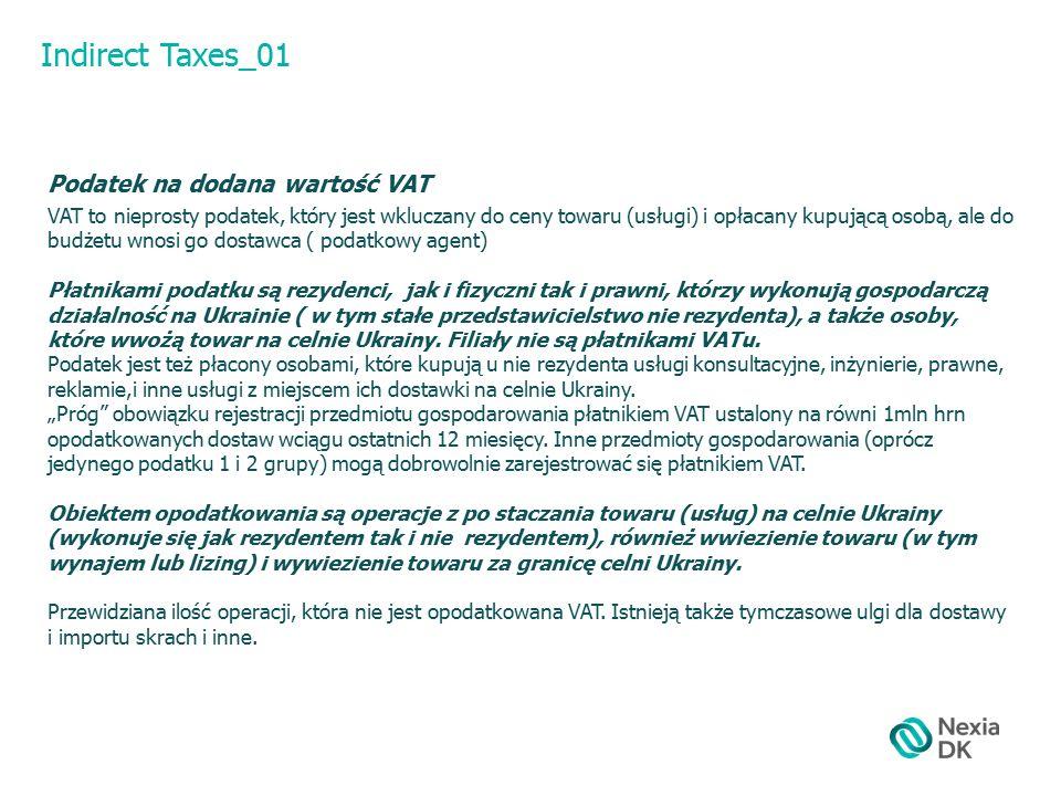 Indirect Taxes_01 Podatek na dodana wartość VAT VAT to nieprosty podatek, który jest wkluczany do ceny towaru (usługi) i opłacany kupującą osobą, ale do budżetu wnosi go dostawca ( podatkowy agent) Płatnikami podatku są rezydenci, jak i fizyczni tak i prawni, którzy wykonują gospodarczą działalność na Ukrainie ( w tym stałe przedstawicielstwo nie rezydenta), a także osoby, które wwożą towar na celnie Ukrainy.