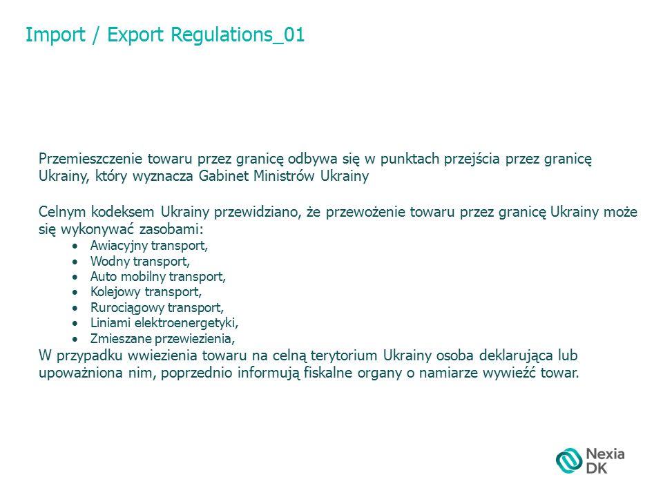 Import / Export Regulations_01 Przemieszczenie towaru przez granicę odbywa się w punktach przejścia przez granicę Ukrainy, który wyznacza Gabinet Ministrów Ukrainy Celnym kodeksem Ukrainy przewidziano, że przewożenie towaru przez granicę Ukrainy może się wykonywać zasobami:  Awiacyjny transport,  Wodny transport,  Auto mobilny transport,  Kolejowy transport,  Rurociągowy transport,  Liniami elektroenergetyki,  Zmieszane przewiezienia, W przypadku wwiezienia towaru na celną terytorium Ukrainy osoba deklarująca lub upoważniona nim, poprzednio informują fiskalne organy o namiarze wywieźć towar.