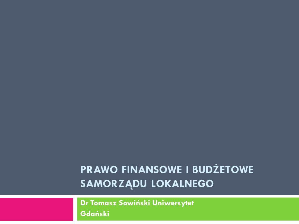 PRAWO FINANSOWE I BUDŻETOWE SAMORZĄDU LOKALNEGO Dr Tomasz Sowiński Uniwersytet Gdański