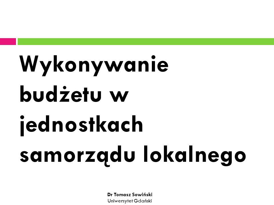Wykonywanie budżetu w jednostkach samorządu lokalnego Dr Tomasz Sowiński Uniwersytet Gdański