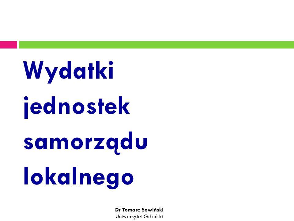 Wydatki jednostek samorządu lokalnego Dr Tomasz Sowiński Uniwersytet Gdański