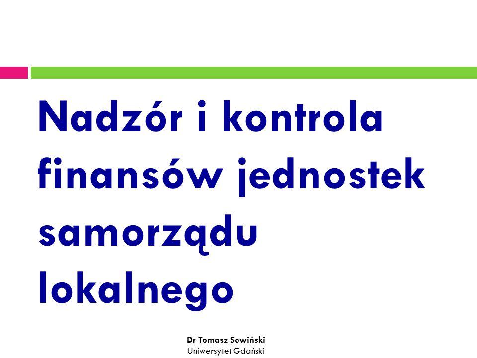 Nadzór i kontrola finansów jednostek samorządu lokalnego Dr Tomasz Sowiński Uniwersytet Gdański