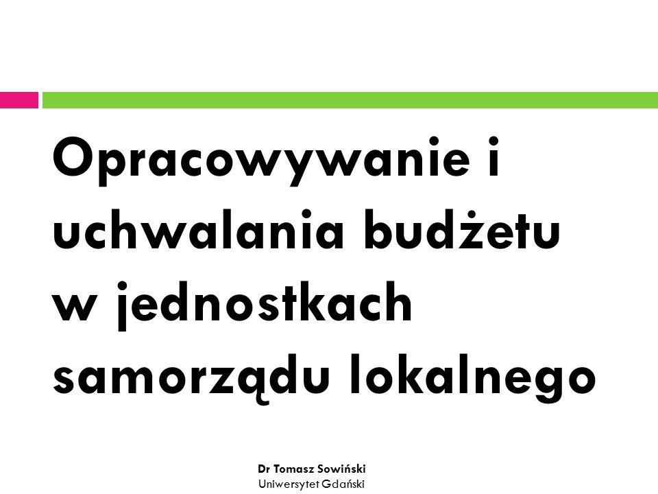 Opracowywanie i uchwalania budżetu w jednostkach samorządu lokalnego Dr Tomasz Sowiński Uniwersytet Gdański
