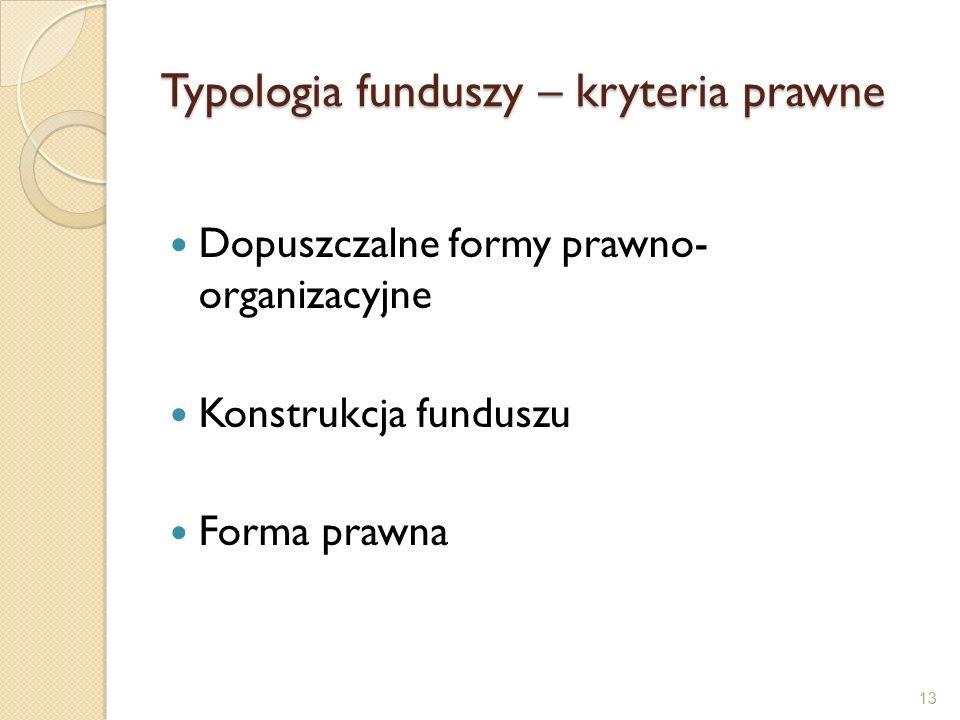 Typologia funduszy – kryteria prawne Dopuszczalne formy prawno- organizacyjne Konstrukcja funduszu Forma prawna 13