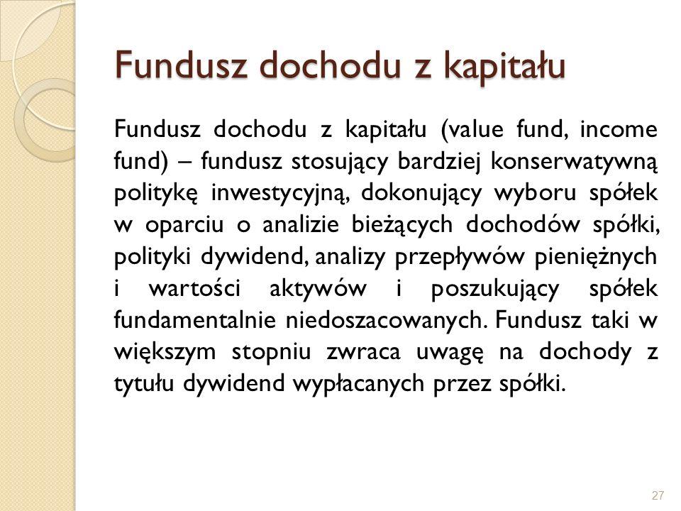 Fundusz dochodu z kapitału Fundusz dochodu z kapitału (value fund, income fund) – fundusz stosujący bardziej konserwatywną politykę inwestycyjną, dokonujący wyboru spółek w oparciu o analizie bieżących dochodów spółki, polityki dywidend, analizy przepływów pieniężnych i wartości aktywów i poszukujący spółek fundamentalnie niedoszacowanych.