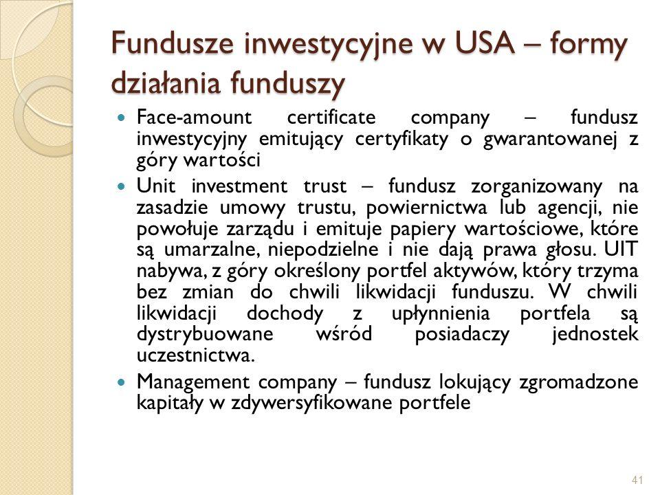 41 Fundusze inwestycyjne w USA – formy działania funduszy Face-amount certificate company – fundusz inwestycyjny emitujący certyfikaty o gwarantowanej z góry wartości Unit investment trust – fundusz zorganizowany na zasadzie umowy trustu, powiernictwa lub agencji, nie powołuje zarządu i emituje papiery wartościowe, które są umarzalne, niepodzielne i nie dają prawa głosu.