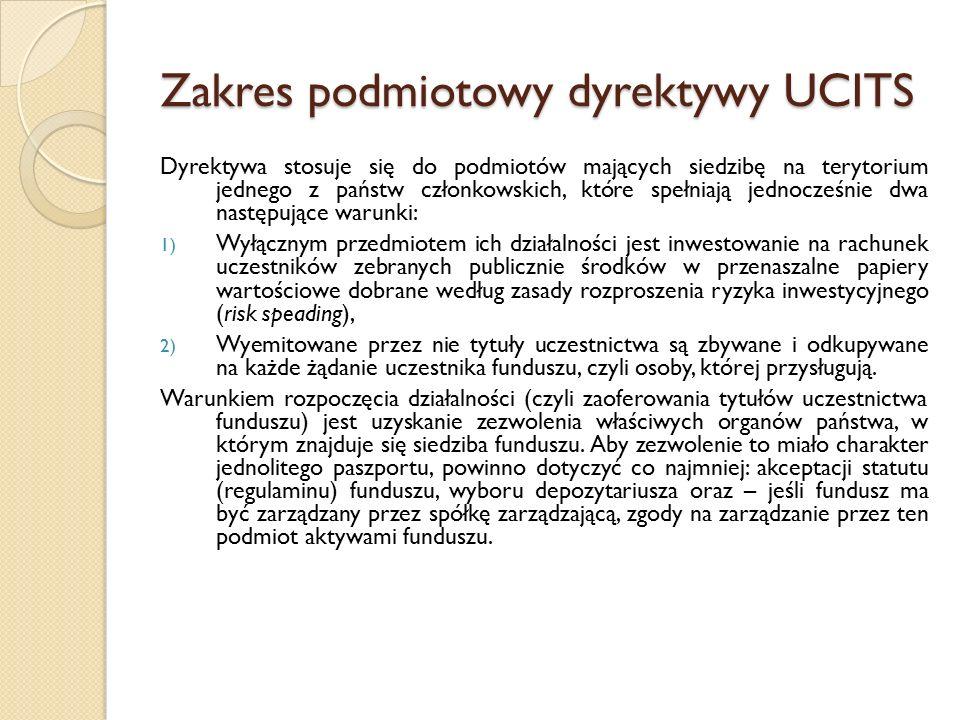 Zakres podmiotowy dyrektywy UCITS Dyrektywa stosuje się do podmiotów mających siedzibę na terytorium jednego z państw członkowskich, które spełniają jednocześnie dwa następujące warunki: 1) Wyłącznym przedmiotem ich działalności jest inwestowanie na rachunek uczestników zebranych publicznie środków w przenaszalne papiery wartościowe dobrane według zasady rozproszenia ryzyka inwestycyjnego (risk speading), 2) Wyemitowane przez nie tytuły uczestnictwa są zbywane i odkupywane na każde żądanie uczestnika funduszu, czyli osoby, której przysługują.