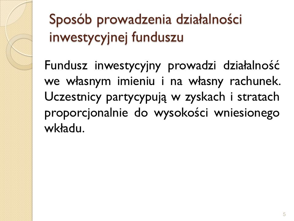 Sposób prowadzenia działalności inwestycyjnej funduszu Fundusz inwestycyjny prowadzi działalność we własnym imieniu i na własny rachunek.