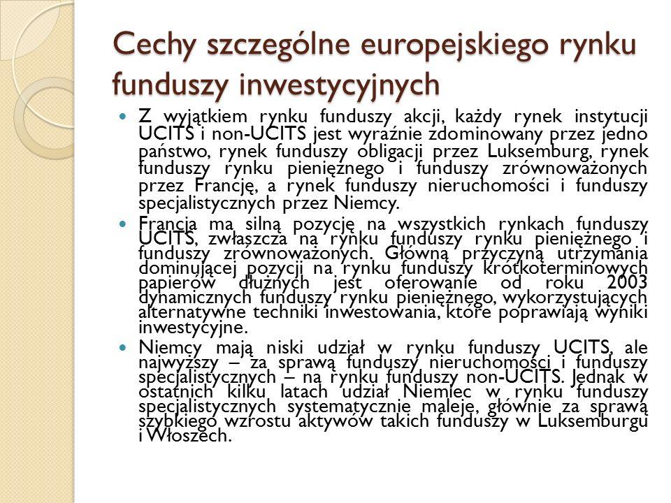 Cechy szczególne europejskiego rynku funduszy inwestycyjnych Z wyjątkiem rynku funduszy akcji, każdy rynek instytucji UCITS i non-UCITS jest wyraźnie zdominowany przez jedno państwo, rynek funduszy obligacji przez Luksemburg, rynek funduszy rynku pieniężnego i funduszy zrównoważonych przez Francję, a rynek funduszy nieruchomości i funduszy specjalistycznych przez Niemcy.