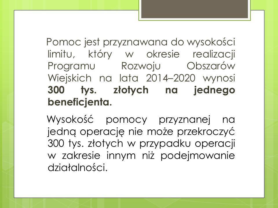 Pomoc jest przyznawana do wysokości limitu, który w okresie realizacji Programu Rozwoju Obszarów Wiejskich na lata 2014–2020 wynosi 300 tys. złotych n