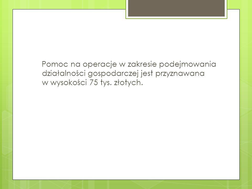 Pomoc na operacje w zakresie podejmowania działalności gospodarczej jest przyznawana w wysokości 75 tys. złotych.
