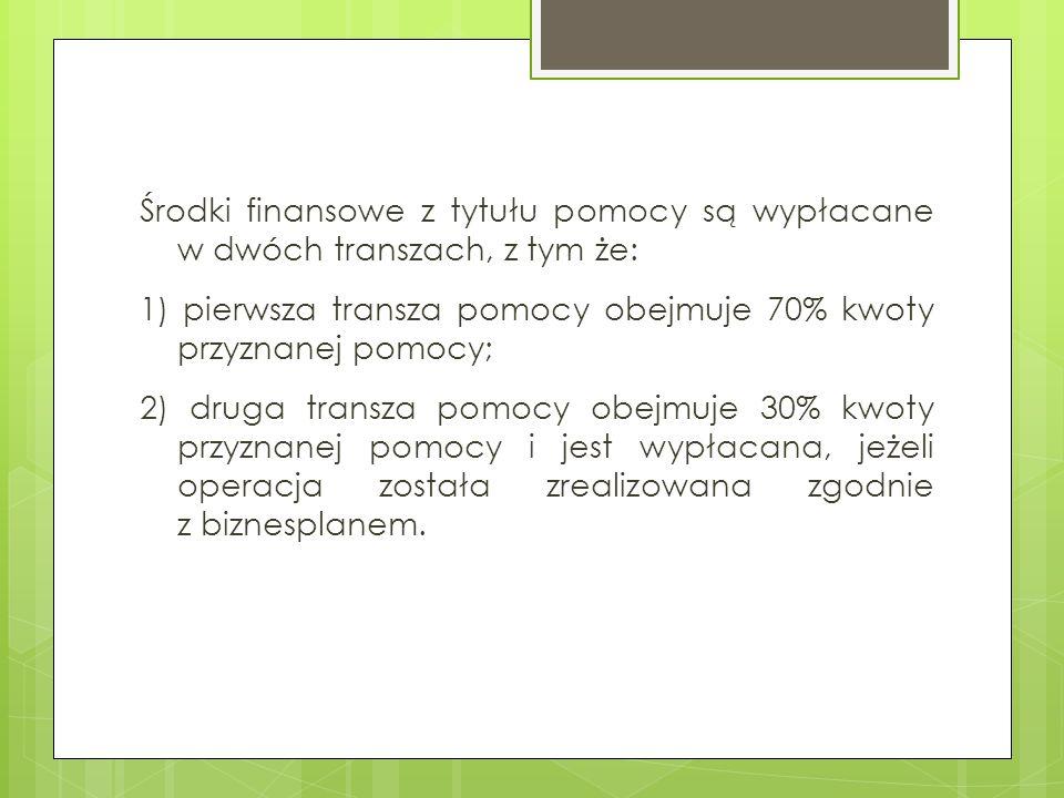 Środki finansowe z tytułu pomocy są wypłacane w dwóch transzach, z tym że: 1) pierwsza transza pomocy obejmuje 70% kwoty przyznanej pomocy; 2) druga t