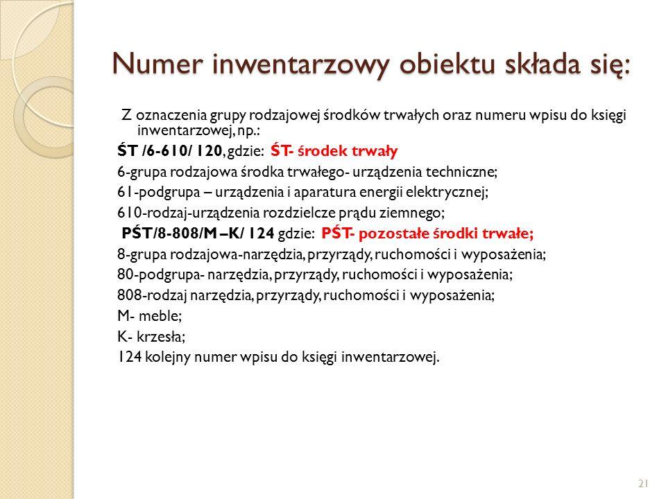 Numer inwentarzowy obiektu składa się: Z oznaczenia grupy rodzajowej środków trwałych oraz numeru wpisu do księgi inwentarzowej, np.: ŚT /6-610/ 120, gdzie: ŚT- środek trwały 6-grupa rodzajowa środka trwałego- urządzenia techniczne; 61-podgrupa – urządzenia i aparatura energii elektrycznej; 610-rodzaj-urządzenia rozdzielcze prądu ziemnego; PŚT/8-808/M –K/ 124 gdzie: PŚT- pozostałe środki trwałe; 8-grupa rodzajowa-narzędzia, przyrządy, ruchomości i wyposażenia; 80-podgrupa- narzędzia, przyrządy, ruchomości i wyposażenia; 808-rodzaj narzędzia, przyrządy, ruchomości i wyposażenia; M- meble; K- krzesła; 124 kolejny numer wpisu do księgi inwentarzowej.