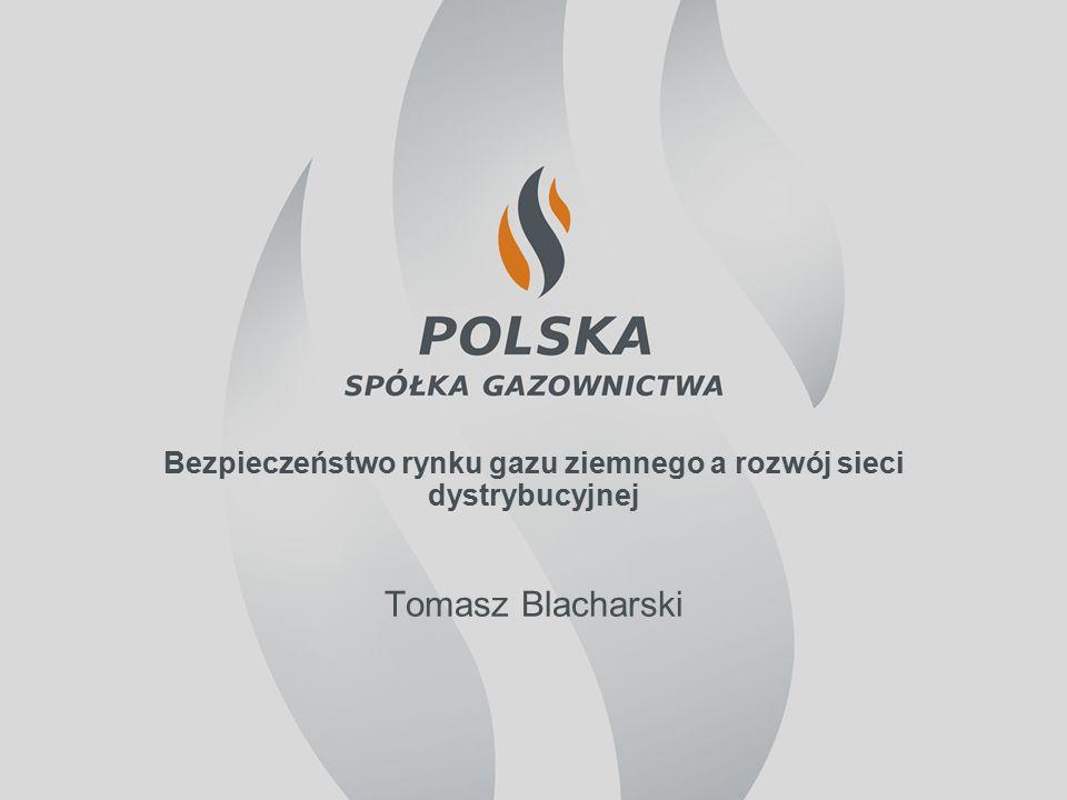 Bezpieczeństwo rynku gazu ziemnego a rozwój sieci dystrybucyjnej Tomasz Blacharski