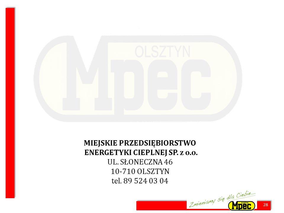 28 MIEJSKIE PRZEDSIĘBIORSTWO ENERGETYKI CIEPLNEJ SP. z o.o. UL. SŁONECZNA 46 10-710 OLSZTYN tel. 89 524 03 04 28