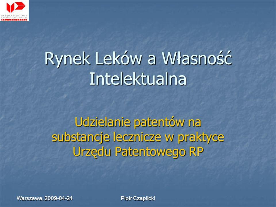 Warszawa, 2009-04-24 Piotr Czaplicki Rynek Leków a Własność Intelektualna Udzielanie patentów na substancje lecznicze w praktyce Urzędu Patentowego RP