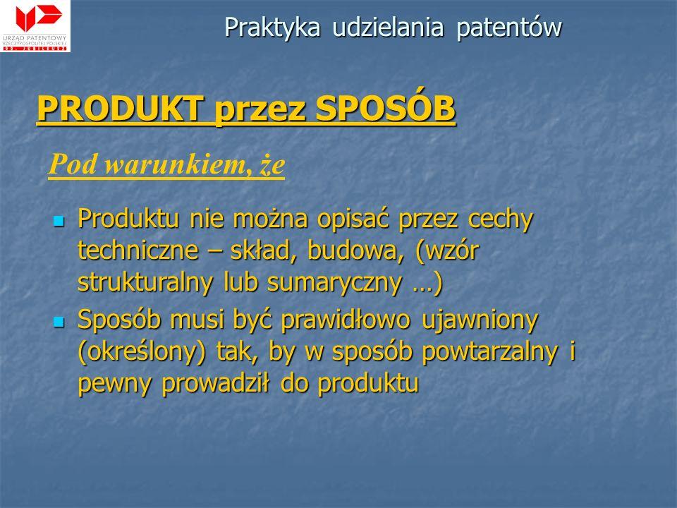 Praktyka udzielania patentów PRODUKT przez SPOSÓB Pod warunkiem, że Produktu nie można opisać przez cechy techniczne – skład, budowa, (wzór struktural
