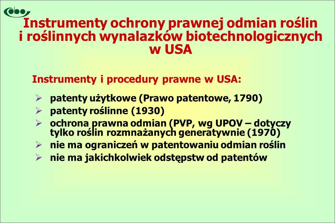  patenty użytkowe (Prawo patentowe, 1790)  patenty roślinne (1930)  ochrona prawna odmian (PVP, wg UPOV – dotyczy tylko roślin rozmnażanych generatywnie (1970)  nie ma ograniczeń w patentowaniu odmian roślin  nie ma jakichkolwiek odstępstw od patentów Instrumenty i procedury prawne w USA: Instrumenty ochrony prawnej odmian roślin i roślinnych wynalazków biotechnologicznych w USA