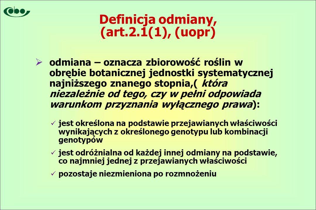 Definicja odmiany, (art.2.1(1), (uopr)  odmiana – oznacza zbiorowość roślin w obrębie botanicznej jednostki systematycznej najniższego znanego stopnia,( która niezależnie od tego, czy w pełni odpowiada warunkom przyznania wyłącznego prawa): jest określona na podstawie przejawianych właściwości wynikających z określonego genotypu lub kombinacji genotypów jest odróżnialna od każdej innej odmiany na podstawie, co najmniej jednej z przejawianych właściwości pozostaje niezmieniona po rozmnożeniu