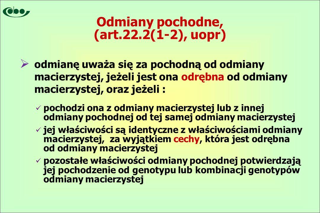 Odmiany pochodne, (art.22.2(1-2), uopr) pochodzi ona z odmiany macierzystej lub z innej odmiany pochodnej od tej samej odmiany macierzystej jej właściwości są identyczne z właściwościami odmiany macierzystej, za wyjątkiem cechy, która jest odrębna od odmiany macierzystej pozostałe właściwości odmiany pochodnej potwierdzają jej pochodzenie od genotypu lub kombinacji genotypów odmiany macierzystej  odmianę uważa się za pochodną od odmiany macierzystej, jeżeli jest ona odrębna od odmiany macierzystej, oraz jeżeli :