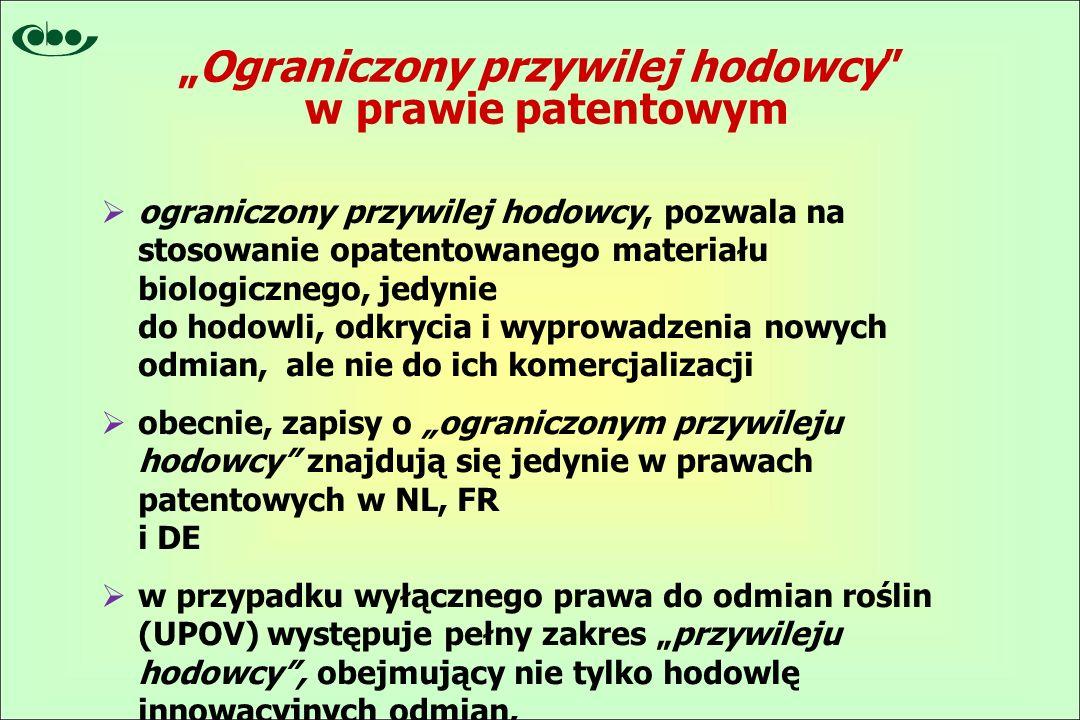 """ ograniczony przywilej hodowcy, pozwala na stosowanie opatentowanego materiału biologicznego, jedynie do hodowli, odkrycia i wyprowadzenia nowych odmian, ale nie do ich komercjalizacji  obecnie, zapisy o """"ograniczonym przywileju hodowcy znajdują się jedynie w prawach patentowych w NL, FR i DE  w przypadku wyłącznego prawa do odmian roślin (UPOV) występuje pełny zakres """"przywileju hodowcy , obejmujący nie tylko hodowlę innowacyjnych odmian, i daje także możliwość ich swobodnej komercjalizacji """"Ograniczony przywilej hodowcy w prawie patentowym"""