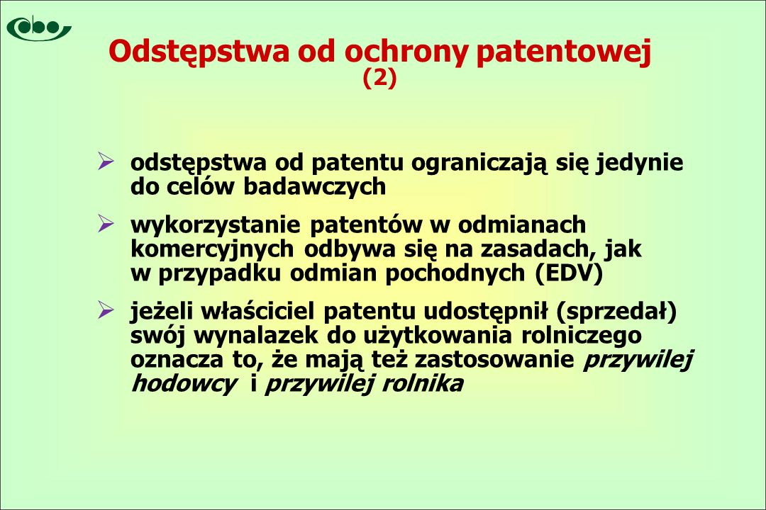  odstępstwa od patentu ograniczają się jedynie do celów badawczych  wykorzystanie patentów w odmianach komercyjnych odbywa się na zasadach, jak w przypadku odmian pochodnych (EDV)  jeżeli właściciel patentu udostępnił (sprzedał) swój wynalazek do użytkowania rolniczego oznacza to, że mają też zastosowanie przywilej hodowcy i przywilej rolnika Odstępstwa od ochrony patentowej (2)