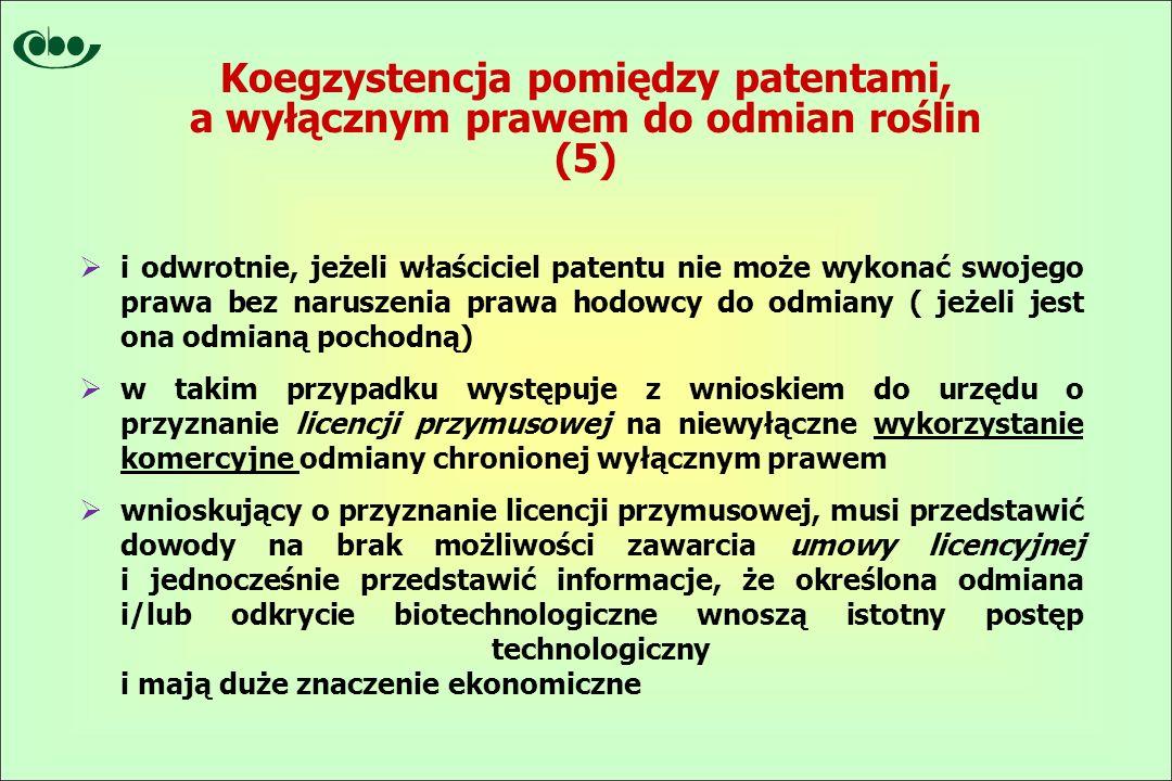 Koegzystencja pomiędzy patentami, a wyłącznym prawem do odmian roślin (5)  i odwrotnie, jeżeli właściciel patentu nie może wykonać swojego prawa bez naruszenia prawa hodowcy do odmiany ( jeżeli jest ona odmianą pochodną)  w takim przypadku występuje z wnioskiem do urzędu o przyznanie licencji przymusowej na niewyłączne wykorzystanie komercyjne odmiany chronionej wyłącznym prawem  wnioskujący o przyznanie licencji przymusowej, musi przedstawić dowody na brak możliwości zawarcia umowy licencyjnej i jednocześnie przedstawić informacje, że określona odmiana i/lub odkrycie biotechnologiczne wnoszą istotny postęp technologiczny i mają duże znaczenie ekonomiczne