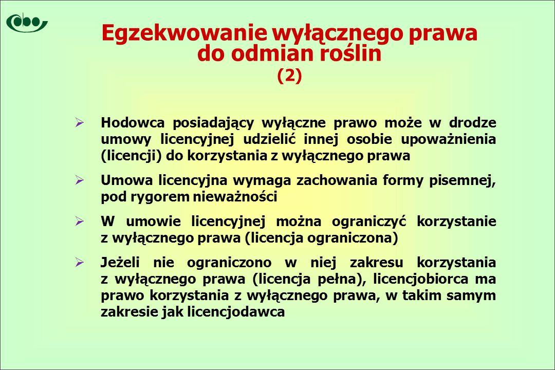  Hodowca posiadający wyłączne prawo może w drodze umowy licencyjnej udzielić innej osobie upoważnienia (licencji) do korzystania z wyłącznego prawa  Umowa licencyjna wymaga zachowania formy pisemnej, pod rygorem nieważności  W umowie licencyjnej można ograniczyć korzystanie z wyłącznego prawa (licencja ograniczona)  Jeżeli nie ograniczono w niej zakresu korzystania z wyłącznego prawa (licencja pełna), licencjobiorca ma prawo korzystania z wyłącznego prawa, w takim samym zakresie jak licencjodawca Egzekwowanie wyłącznego prawa do odmian roślin (2)