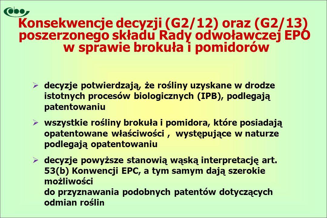 Konsekwencje decyzji (G2/12) oraz (G2/13) poszerzonego składu Rady odwoławczej EPO w sprawie brokuła i pomidorów  decyzje potwierdzają, że rośliny uzyskane w drodze istotnych procesów biologicznych (IPB), podlegają patentowaniu  wszystkie rośliny brokuła i pomidora, które posiadają opatentowane właściwości, występujące w naturze podlegają opatentowaniu  decyzje powyższe stanowią wąską interpretację art.