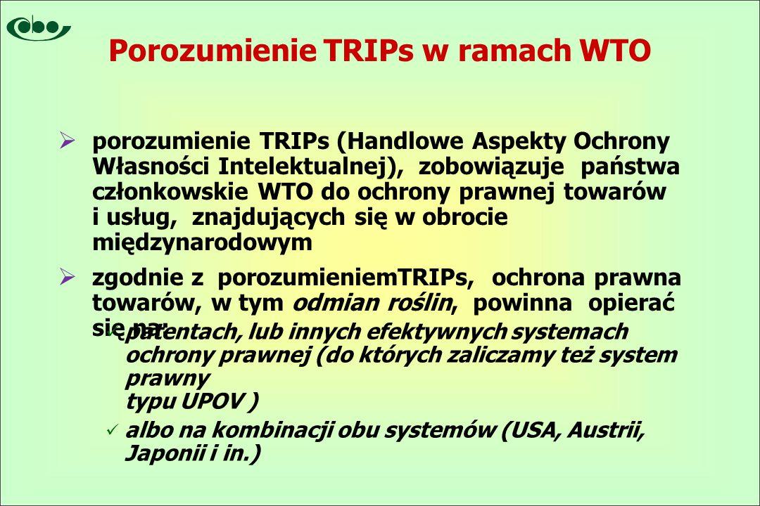  porozumienie TRIPs (Handlowe Aspekty Ochrony Własności Intelektualnej), zobowiązuje państwa członkowskie WTO do ochrony prawnej towarów i usług, znajdujących się w obrocie międzynarodowym  zgodnie z porozumieniemTRIPs, ochrona prawna towarów, w tym odmian roślin, powinna opierać się na: patentach, lub innych efektywnych systemach ochrony prawnej (do których zaliczamy też system prawny typu UPOV ) albo na kombinacji obu systemów (USA, Austrii, Japonii i in.) Porozumienie TRIPs w ramach WTO