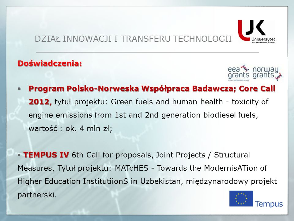 Doświadczenia:  Program Polsko-Norweska Współpraca Badawcza; Core Call 2012, 2012, tytuł projektu: Green fuels and human health - toxicity of engine emissions from 1st and 2nd generation biodiesel fuels, wartość : ok.