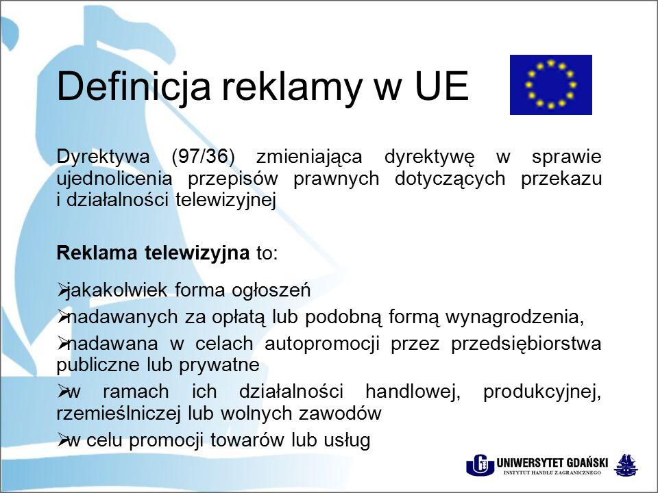 Definicja reklamy w UE Dyrektywa (97/36) zmieniająca dyrektywę w sprawie ujednolicenia przepisów prawnych dotyczących przekazu i działalności telewizyjnej Reklama telewizyjna to:  jakakolwiek forma ogłoszeń  nadawanych za opłatą lub podobną formą wynagrodzenia,  nadawana w celach autopromocji przez przedsiębiorstwa publiczne lub prywatne  w ramach ich działalności handlowej, produkcyjnej, rzemieślniczej lub wolnych zawodów  w celu promocji towarów lub usług