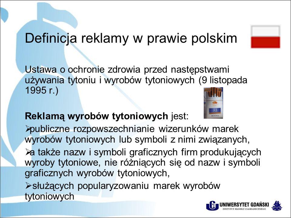 Definicja reklamy w prawie polskim Ustawa o ochronie zdrowia przed następstwami używania tytoniu i wyrobów tytoniowych (9 listopada 1995 r.) Reklamą wyrobów tytoniowych jest:  publiczne rozpowszechnianie wizerunków marek wyrobów tytoniowych lub symboli z nimi związanych,  a także nazw i symboli graficznych firm produkujących wyroby tytoniowe, nie różniących się od nazw i symboli graficznych wyrobów tytoniowych,  służących popularyzowaniu marek wyrobów tytoniowych