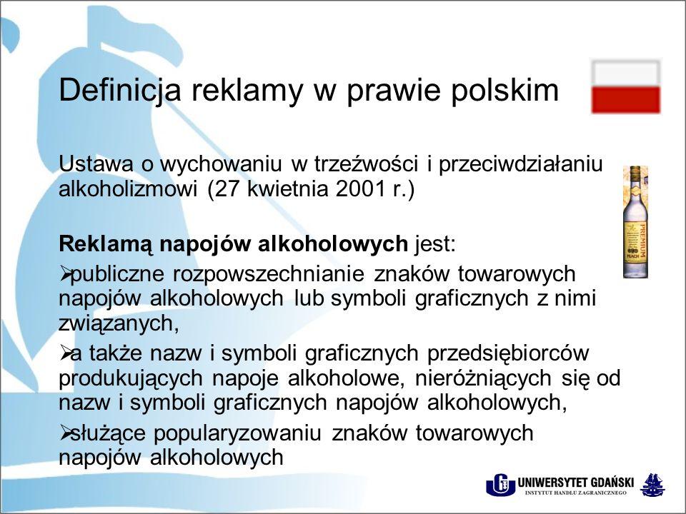Definicja reklamy w prawie polskim Ustawa o wychowaniu w trzeźwości i przeciwdziałaniu alkoholizmowi (27 kwietnia 2001 r.) Reklamą napojów alkoholowych jest:  publiczne rozpowszechnianie znaków towarowych napojów alkoholowych lub symboli graficznych z nimi związanych,  a także nazw i symboli graficznych przedsiębiorców produkujących napoje alkoholowe, nieróżniących się od nazw i symboli graficznych napojów alkoholowych,  służące popularyzowaniu znaków towarowych napojów alkoholowych