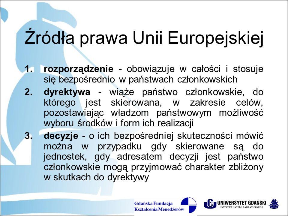 Źródła prawa Unii Europejskiej 1.rozporządzenie - obowiązuje w całości i stosuje się bezpośrednio w państwach członkowskich 2.dyrektywa - wiąże państwo członkowskie, do którego jest skierowana, w zakresie celów, pozostawiając władzom państwowym możliwość wyboru środków i form ich realizacji 3.decyzje - o ich bezpośredniej skuteczności mówić można w przypadku gdy skierowane są do jednostek, gdy adresatem decyzji jest państwo członkowskie mogą przyjmować charakter zbliżony w skutkach do dyrektywy