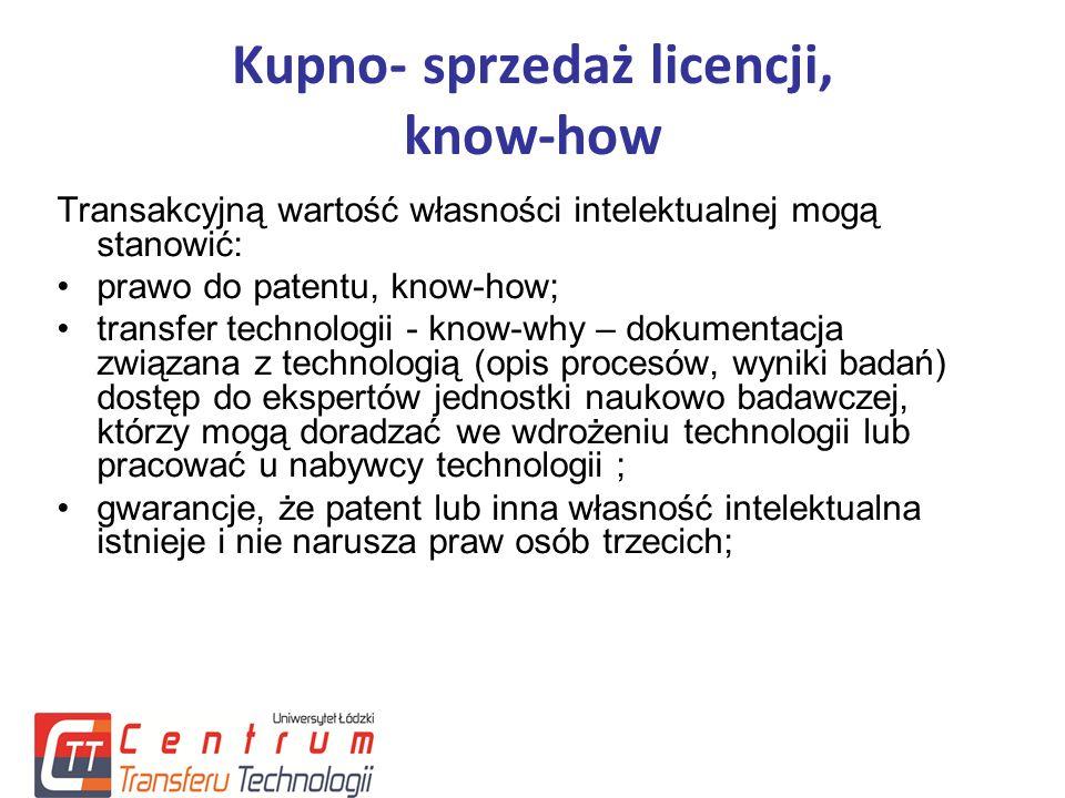 Kupno- sprzedaż licencji, know-how Transakcyjną wartość własności intelektualnej mogą stanowić: prawo do patentu, know-how; transfer technologii - know-why – dokumentacja związana z technologią (opis procesów, wyniki badań) dostęp do ekspertów jednostki naukowo badawczej, którzy mogą doradzać we wdrożeniu technologii lub pracować u nabywcy technologii ; gwarancje, że patent lub inna własność intelektualna istnieje i nie narusza praw osób trzecich;