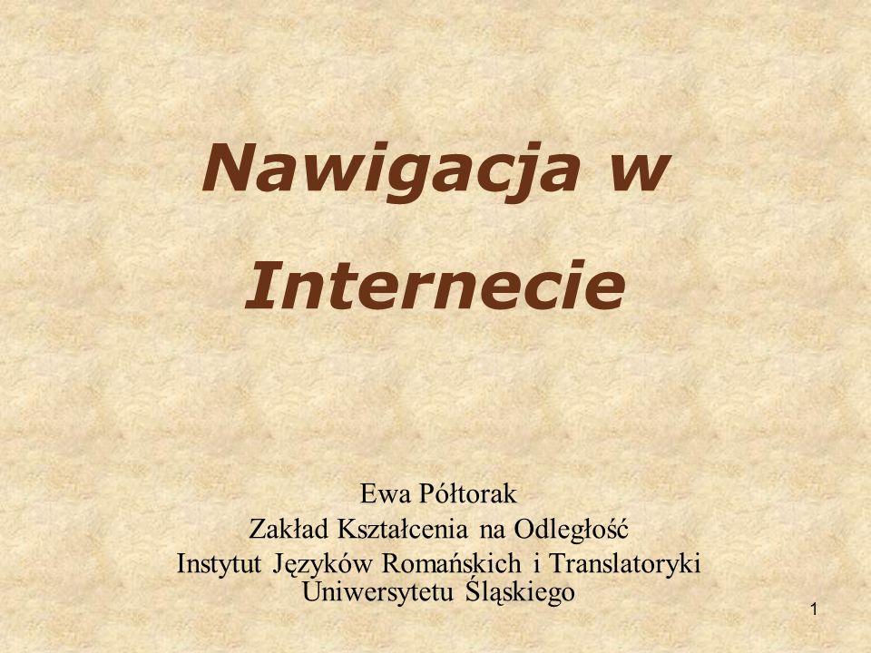 1 Nawigacja w Internecie Ewa Półtorak Zakład Kształcenia na Odległość Instytut Języków Romańskich i Translatoryki Uniwersytetu Śląskiego
