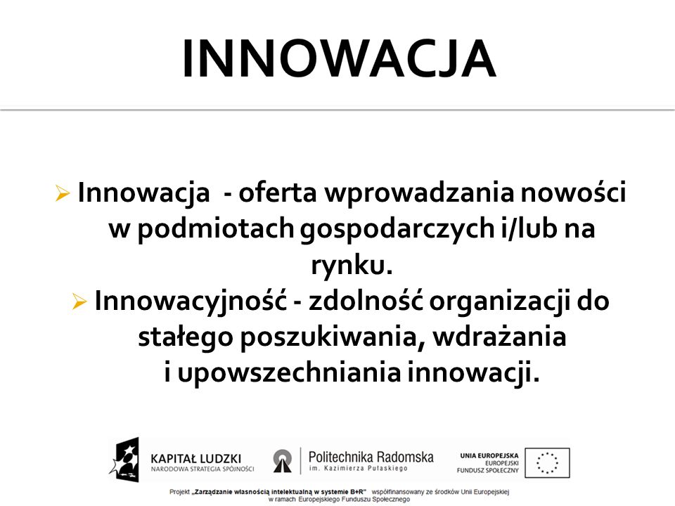  Innowacja - oferta wprowadzania nowości w podmiotach gospodarczych i/lub na rynku.