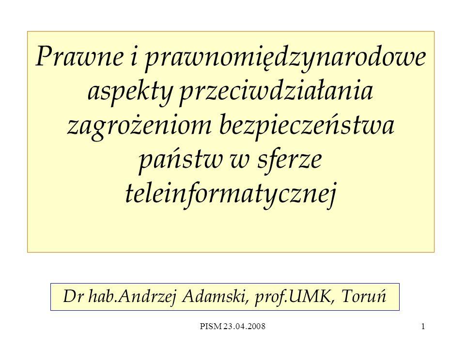 PISM 23.04.20081 Prawne i prawnomiędzynarodowe aspekty przeciwdziałania zagrożeniom bezpieczeństwa państw w sferze teleinformatycznej Dr hab.Andrzej Adamski, prof.UMK, Toruń
