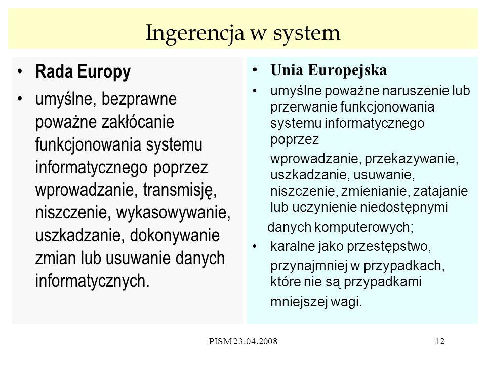 PISM 23.04.200812 Ingerencja w system Rada Europy umyślne, bezprawne poważne zakłócanie funkcjonowania systemu informatycznego poprzez wprowadzanie, transmisję, niszczenie, wykasowywanie, uszkadzanie, dokonywanie zmian lub usuwanie danych informatycznych.