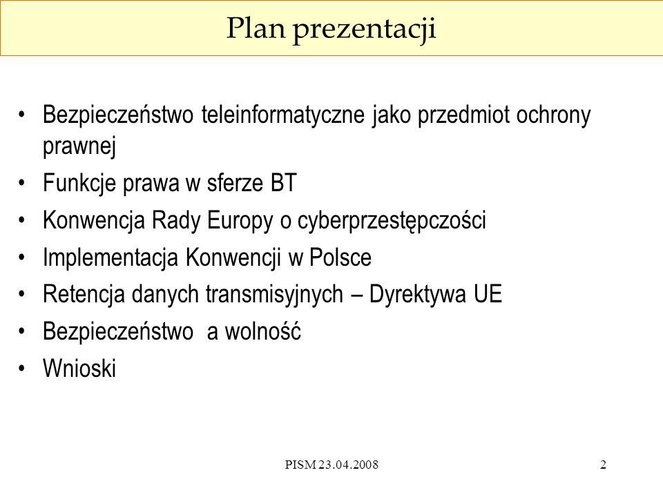 PISM 23.04.20082 Plan prezentacji Bezpieczeństwo teleinformatyczne jako przedmiot ochrony prawnej Funkcje prawa w sferze BT Konwencja Rady Europy o cyberprzestępczości Implementacja Konwencji w Polsce Retencja danych transmisyjnych – Dyrektywa UE Bezpieczeństwo a wolność Wnioski