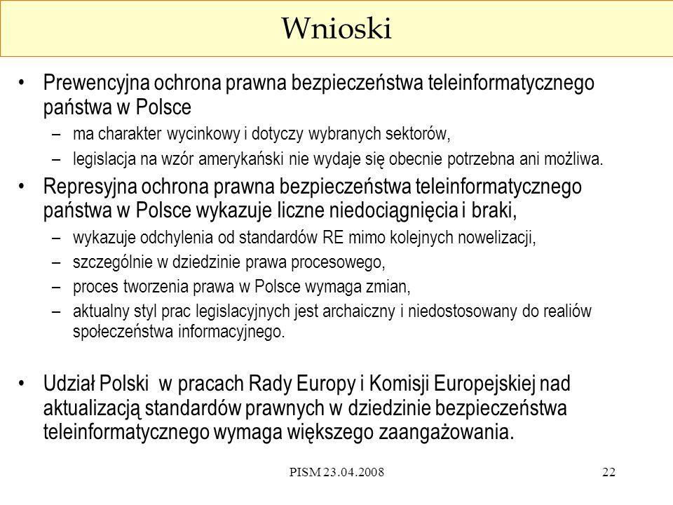 PISM 23.04.200822 Wnioski Prewencyjna ochrona prawna bezpieczeństwa teleinformatycznego państwa w Polsce –ma charakter wycinkowy i dotyczy wybranych sektorów, –legislacja na wzór amerykański nie wydaje się obecnie potrzebna ani możliwa.